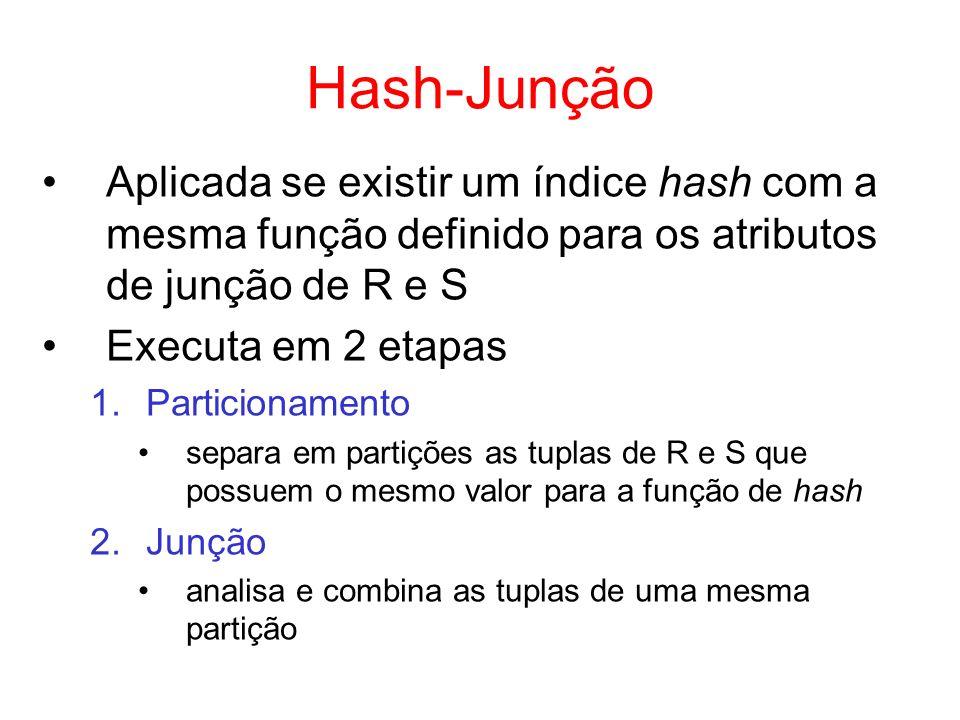 Hash-Junção Aplicada se existir um índice hash com a mesma função definido para os atributos de junção de R e S Executa em 2 etapas 1.Particionamento
