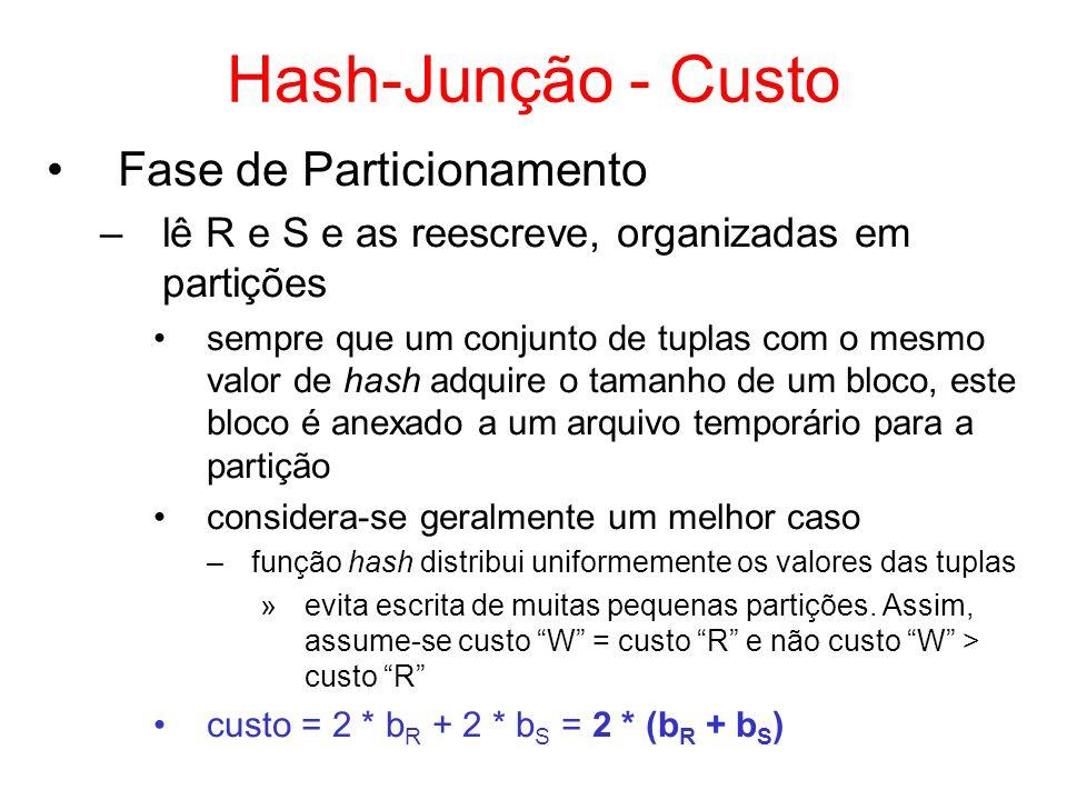 Hash-Junção - Custo Fase de Particionamento –lê R e S e as reescreve, organizadas em partições sempre que um conjunto de tuplas com o mesmo valor de h