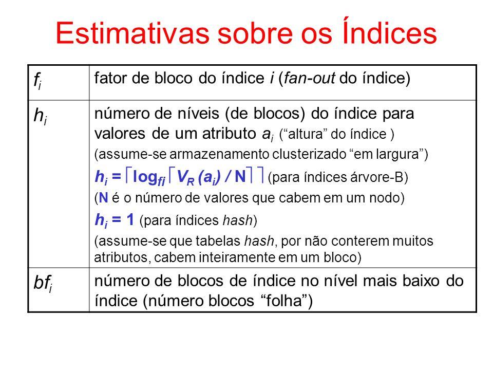 Processamento de Projeções ( ) Custo (na teoria) de a1, a2,..., an (R) –custo = (1) varredura de R + (2) eliminação de duplicatas custo de (1) = b R (gera b Res blocos de resultado) custo de (2) = custo de classificar o resultado pelos atributos da projeção = 2 * b Res (log n buf (b Res / n buf ) + 1) –tuplas iguais estarão adjacentes e apenas uma delas é mantida (deve-se ainda varrer o resultado ordenado) custo = b R + 2 * b Res (log n buf (b Res / n buf ) + 1) + b Res Custo (na prática) de a1, a2,..., an (R) –custo = b R SQL não faz eliminação de duplicatas