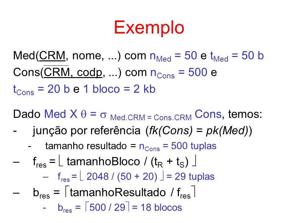 Exemplo Med(CRM, nome,...) com n Med = 50 e t Med = 50 b Cons(CRM, codp,...) com n Cons = 500 e t Cons = 20 b e 1 bloco = 2 kb Dado Med X = Med.CRM =