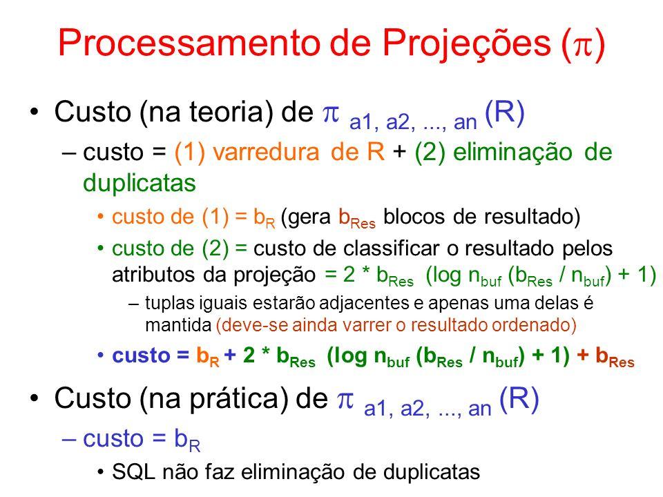 Processamento de Projeções ( ) Custo (na teoria) de a1, a2,..., an (R) –custo = (1) varredura de R + (2) eliminação de duplicatas custo de (1) = b R (