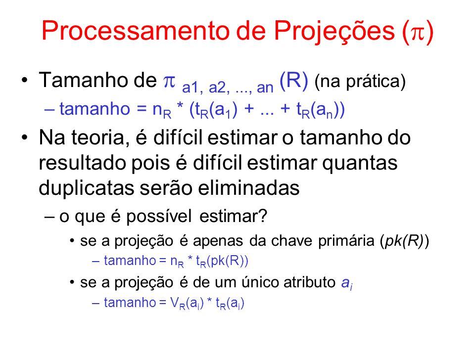 Processamento de Projeções ( ) Tamanho de a1, a2,..., an (R) (na prática) –tamanho = n R * (t R (a 1 ) +... + t R (a n )) Na teoria, é difícil estimar