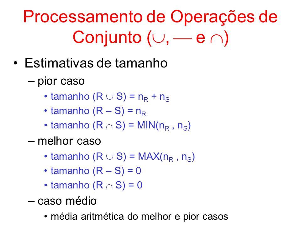 Processamento de Operações de Conjunto (, e ) Estimativas de tamanho –pior caso tamanho (R S) = n R + n S tamanho (R – S) = n R tamanho (R S) = MIN(n
