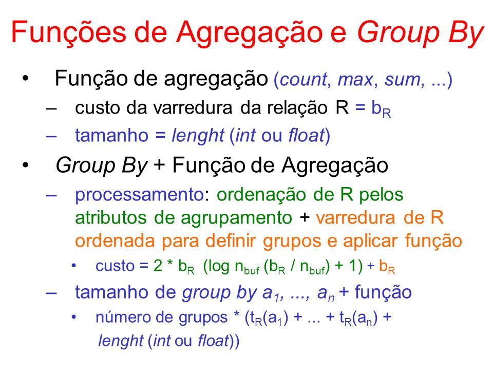 Funções de Agregação e Group By Função de agregação (count, max, sum,...) –custo da varredura da relação R = b R –tamanho = lenght (int ou float) Grou