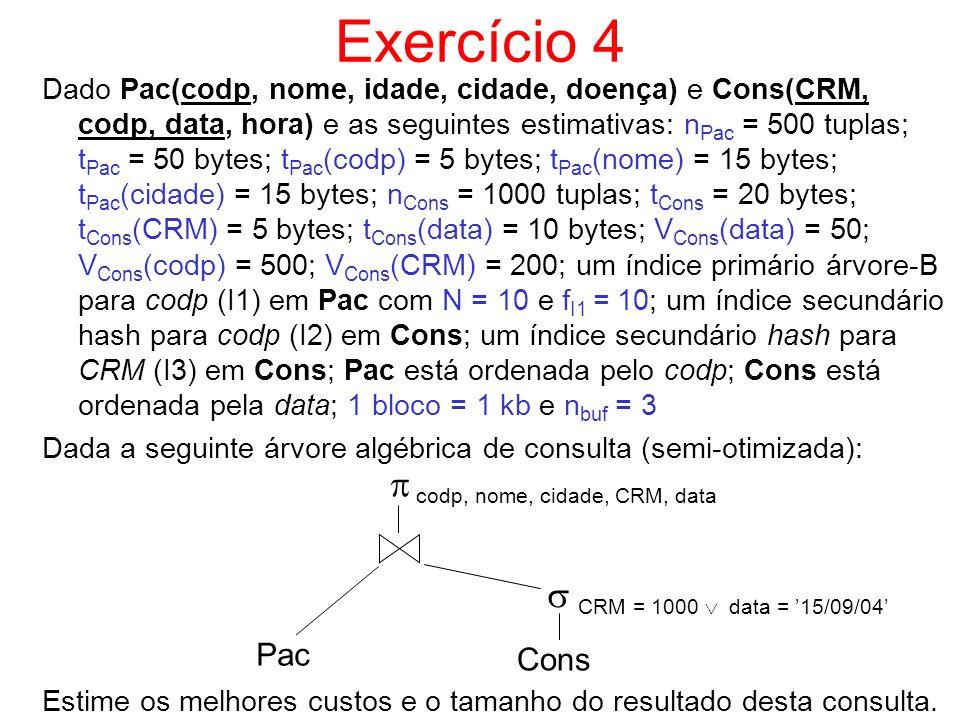 Exercício 4 Dado Pac(codp, nome, idade, cidade, doença) e Cons(CRM, codp, data, hora) e as seguintes estimativas: n Pac = 500 tuplas; t Pac = 50 bytes
