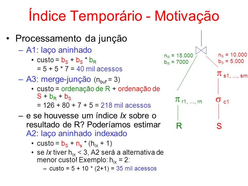 Índice Temporário - Motivação R S c1 s1,..., sm r1,..., rn n S = 10.000 b S = 5.000 n R = 15.000 b R = 7000 Processamento da junção –A1: laço aninhado