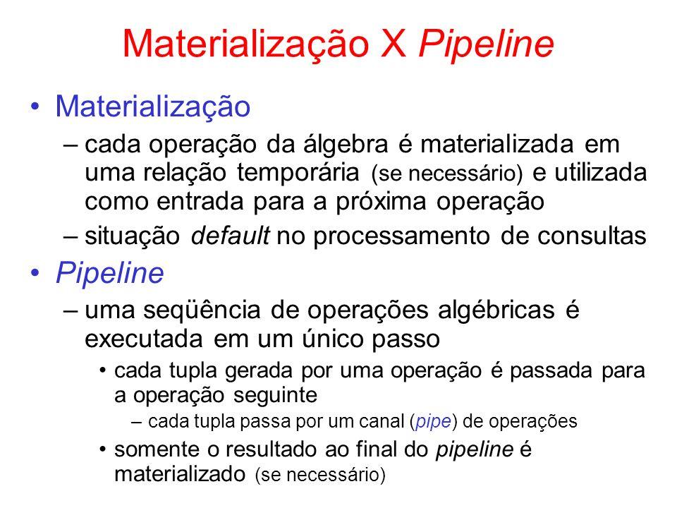 Materialização X Pipeline Materialização –cada operação da álgebra é materializada em uma relação temporária (se necessário) e utilizada como entrada