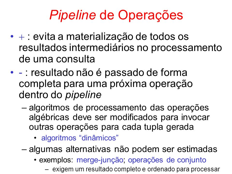 Pipeline de Operações : evita a materialização de todos os resultados intermediários no processamento de uma consulta - : resultado não é passado de f