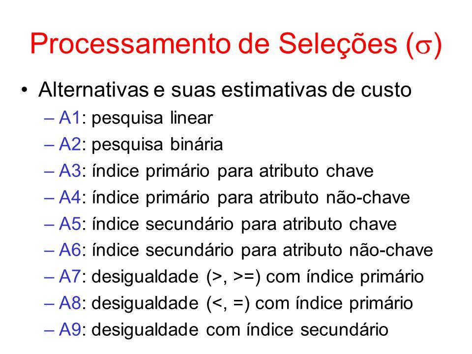 Exemplo: um Produto sem Pipeline R S c1 s1,..., sm r1,..., rn n S = 150 b S = 4 n R = 200 b R = 5 n S = 50 b S = 2 n S = 50 b S = 2 n R = 200 b R = 3 b X = 5 n buf = 3 1) custo (pior caso) = 4 acessos (não é preciso W resultado) 2) custo = 0 (tudo em memória) custo W resultado = 1 acesso (reserva apenas 1 buffer para os dados que vêm de S) 3)custo = 5 acessos custo W resultado = 2 acessos (reserva apenas 1 buffer para os dados que vêm de R) 4) custo (pior caso – laço aninhado) = b S + b S * b R – 2 = 2 + 2*3 - 2 = 6 acessos custo W resultado = b x – 1 = 4 acessos CUSTO TOTAL = 4+1+5+2+6+4 = 22 acessos 1 bloco de R e 1 bloco de S já estão no buffer