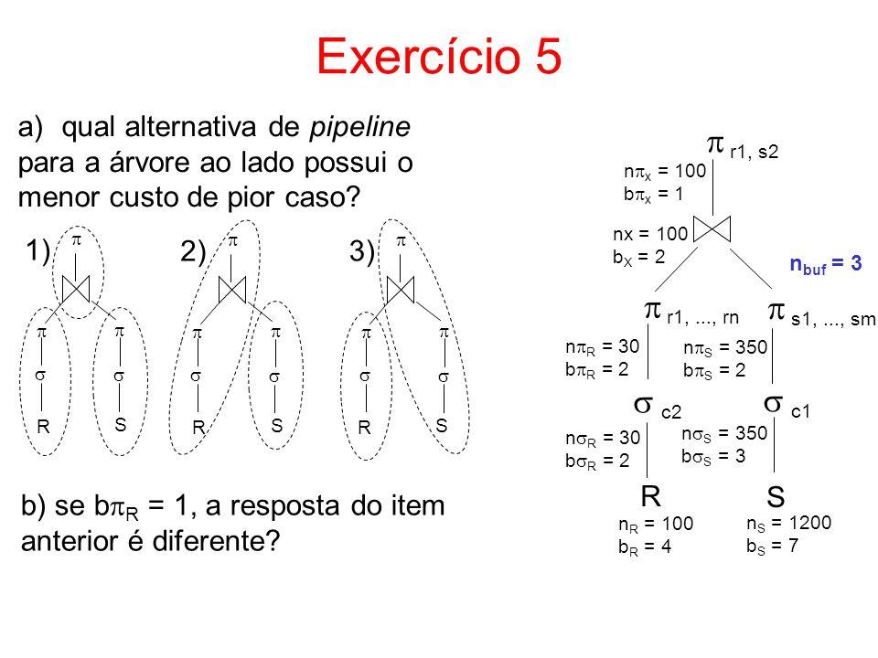 Exercício 5 R S c1 s1,..., sm r1,..., rn n S = 1200 b S = 7 n R = 100 b R = 4 nx = 100 b X = 2 n buf = 3 n R = 30 b R = 2 n S = 350 b S = 2 n S = 350