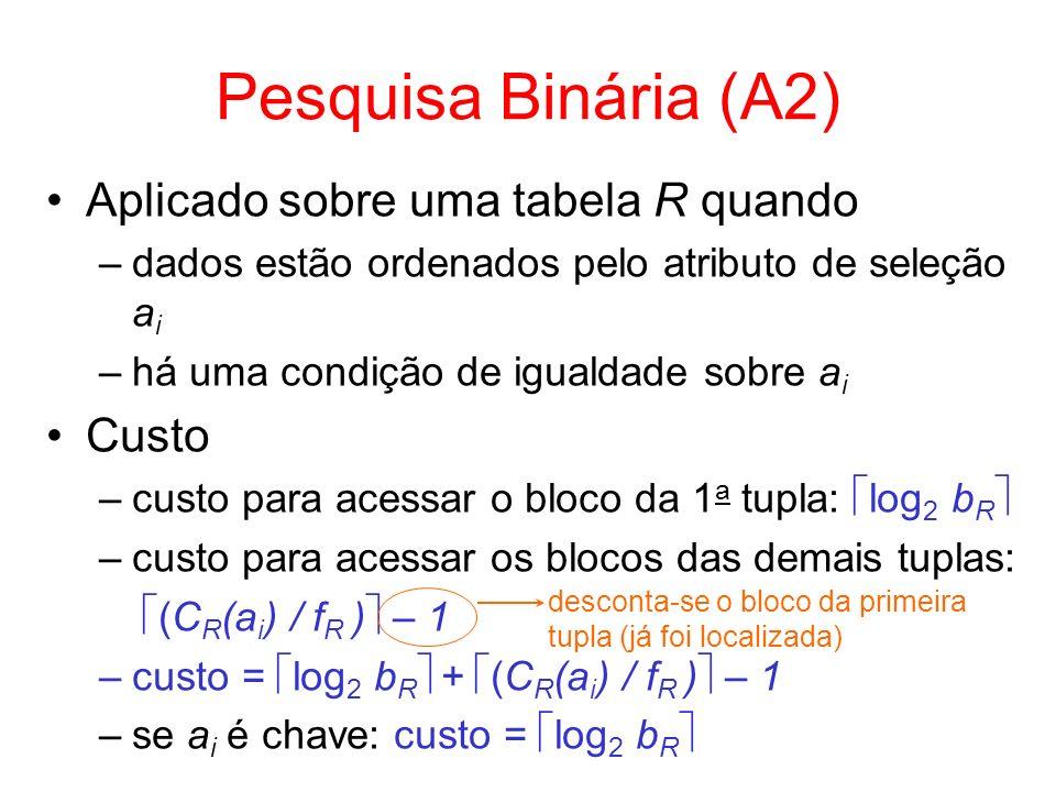 Seleções Utilizando Índices Atributo a i com índice primário –leitura do índice corresponde à leitura na ordem física do arquivo arquivo fisicamente ordenado por valores de a i –se a i é chave (A3) custo = h i + 1 –se a i é não-chave (A4) custo = h i + (C R (a i ) / f R ) número de blocos contíguos acessados a partir do 1 0 bloco que contém o valor da chave acesso ao bloco onde está a tupla com o valor de a i