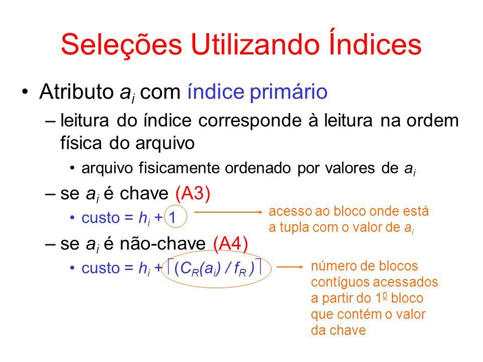 Seleções Utilizando Índices Atributo a i com índice secundário –arquivo não está fisicamente ordenado por valores de a i –se a i é chave (A5) custo = h i + 1 –se a i é não-chave (A6) supor que o bloco folha do índice aponta para uma lista de apontadores para as tuplas desejadas –estimar que esta lista cabe em um bloco custo = h i + 1 + C R (a i ) pior caso: cada tupla com o valor desejado está em um bloco acesso adicional à lista de apontadores