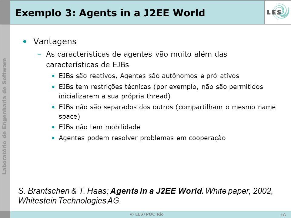18 © LES/PUC-Rio Exemplo 3: Agents in a J2EE World Vantagens –As características de agentes vão muito além das características de EJBs EJBs são reativos, Agentes são autônomos e pró-ativos EJBs tem restrições técnicas (por exemplo, não são permitidos inicializarem a sua própria thread) EJBs não são separados dos outros (compartilham o mesmo name space) EJBs não tem mobilidade Agentes podem resolver problemas em cooperação S.