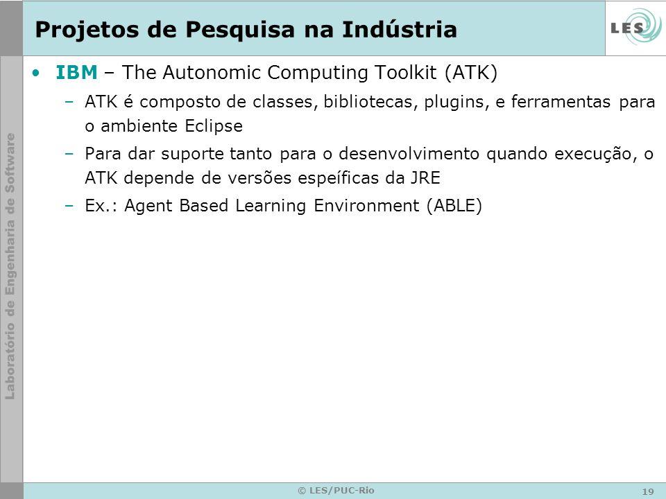 19 © LES/PUC-Rio Projetos de Pesquisa na Indústria IBM – The Autonomic Computing Toolkit (ATK) –ATK é composto de classes, bibliotecas, plugins, e ferramentas para o ambiente Eclipse –Para dar suporte tanto para o desenvolvimento quando execução, o ATK depende de versões espeíficas da JRE –Ex.: Agent Based Learning Environment (ABLE)
