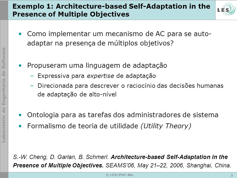 3 © LES/PUC-Rio Exemplo 1: Architecture-based Self-Adaptation in the Presence of Multiple Objectives Como implementar um mecanismo de AC para se auto- adaptar na presença de múltiplos objetivos.