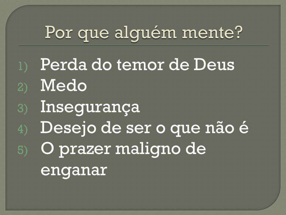 1) Perda do temor de Deus 2) Medo 3) Insegurança 4) Desejo de ser o que não é 5) O prazer maligno de enganar