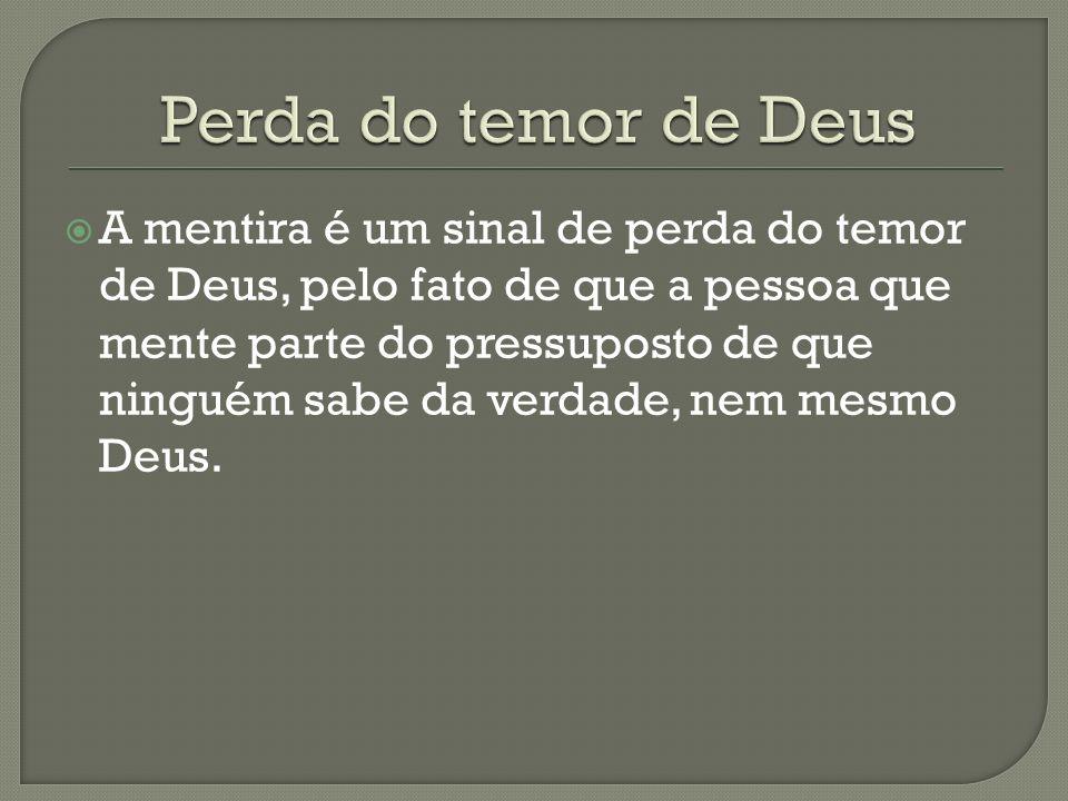 A mentira é um sinal de perda do temor de Deus, pelo fato de que a pessoa que mente parte do pressuposto de que ninguém sabe da verdade, nem mesmo Deu
