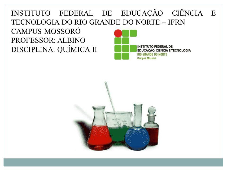 INSTITUTO FEDERAL DE EDUCAÇÃO CIÊNCIA E TECNOLOGIA DO RIO GRANDE DO NORTE – IFRN CAMPUS MOSSORÓ PROFESSOR: ALBINO DISCIPLINA: QUÍMICA II