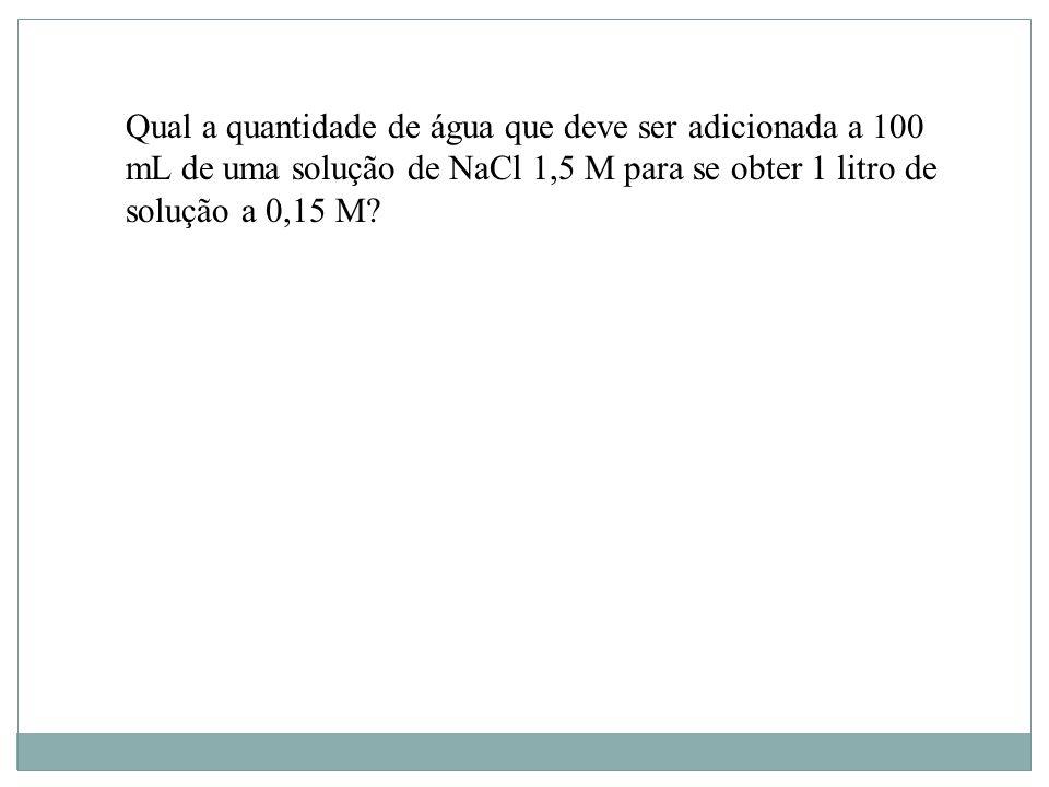 Qual a quantidade de água que deve ser adicionada a 100 mL de uma solução de NaCl 1,5 M para se obter 1 litro de solução a 0,15 M?