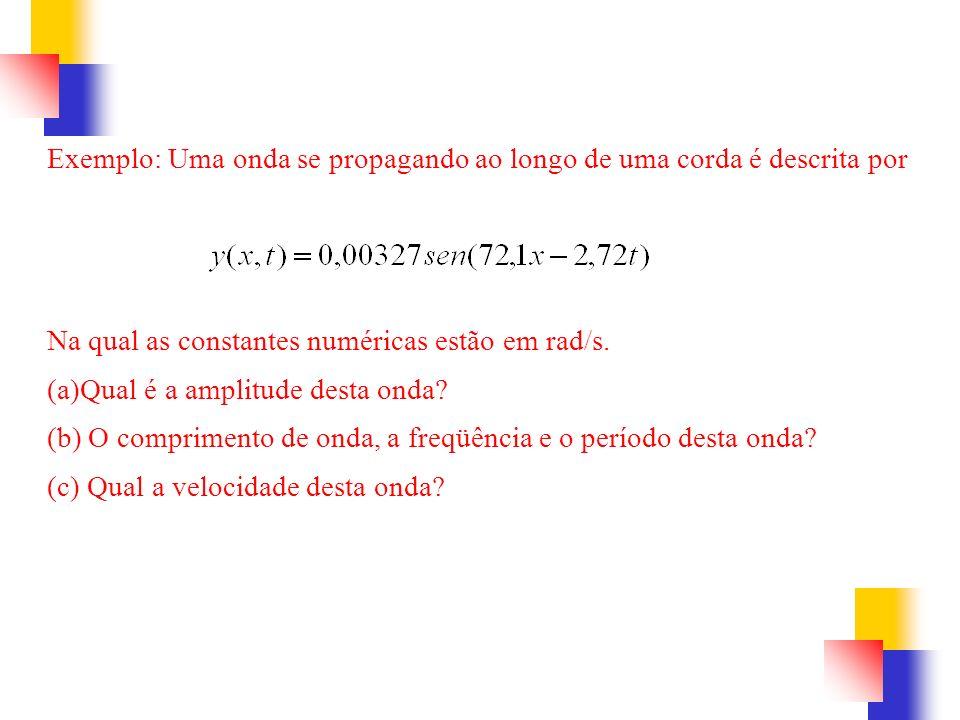 Exemplo: Uma onda se propagando ao longo de uma corda é descrita por Na qual as constantes numéricas estão em rad/s. (a)Qual é a amplitude desta onda?