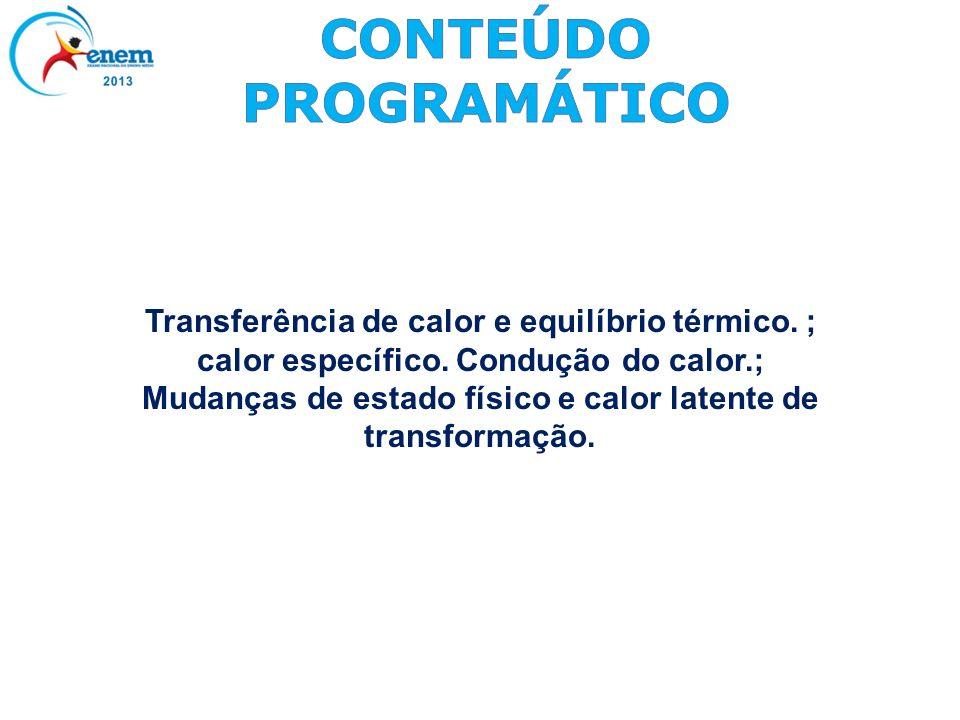 Transferência de calor e equilíbrio térmico. ; calor específico. Condução do calor.; Mudanças de estado físico e calor latente de transformação.