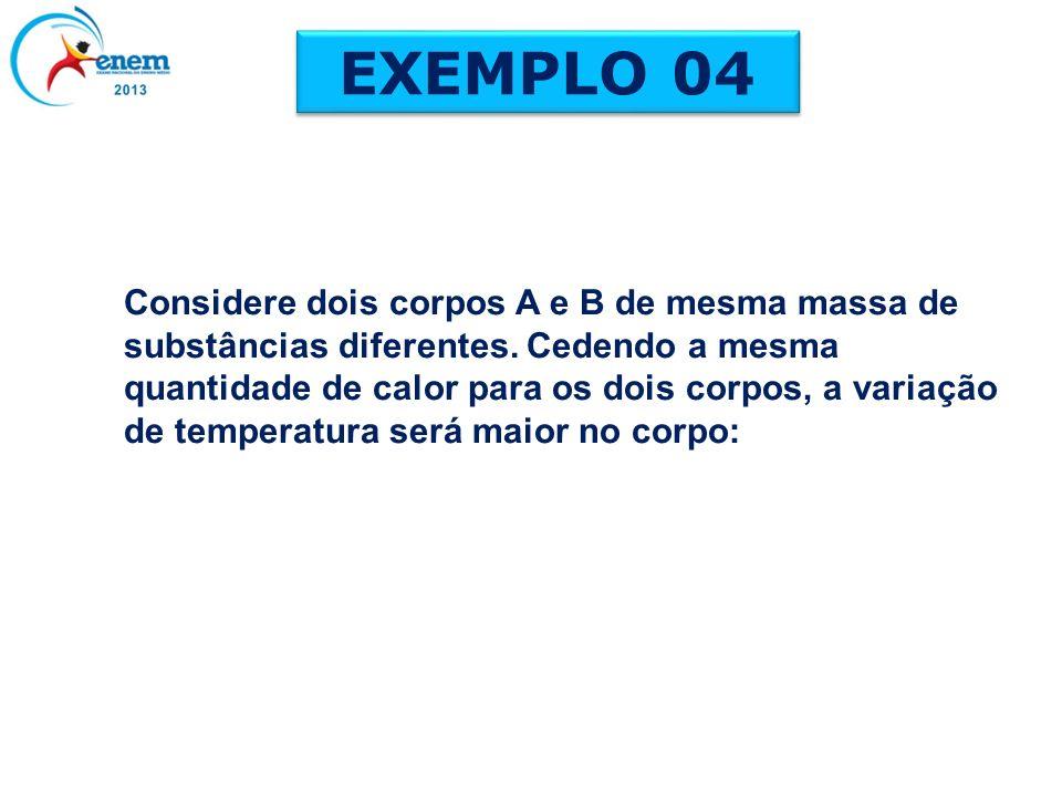 EXEMPLO 04 Considere dois corpos A e B de mesma massa de substâncias diferentes. Cedendo a mesma quantidade de calor para os dois corpos, a variação d