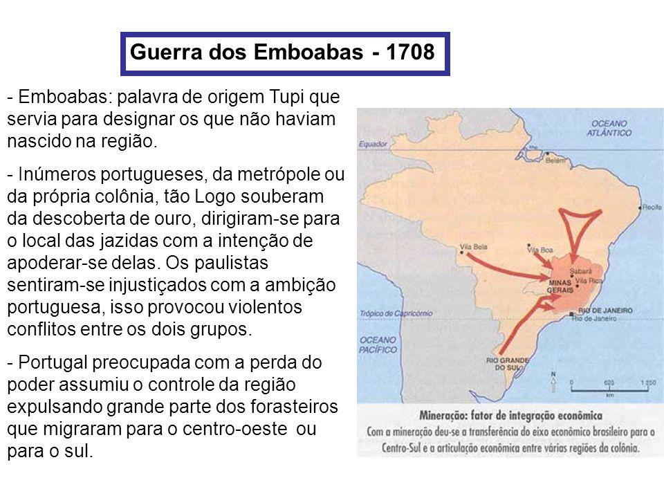 Guerra dos Emboabas - 1708 - Emboabas: palavra de origem Tupi que servia para designar os que não haviam nascido na região. - Inúmeros portugueses, da
