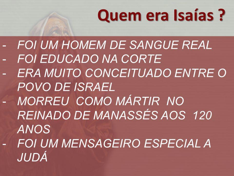 -FOI UM HOMEM DE SANGUE REAL -FOI EDUCADO NA CORTE -ERA MUITO CONCEITUADO ENTRE O POVO DE ISRAEL -MORREU COMO MÁRTIR NO REINADO DE MANASSÉS AOS 120 ANOS -FOI UM MENSAGEIRO ESPECIAL A JUDÁ Quem era Isaías ?