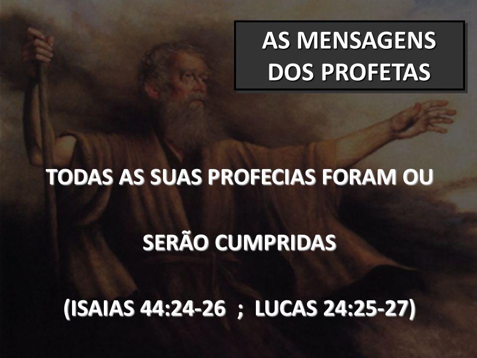 AS MENSAGENS DOS PROFETAS TODAS AS SUAS PROFECIAS FORAM OU SERÃO CUMPRIDAS (ISAIAS 44:24-26 ; LUCAS 24:25-27)