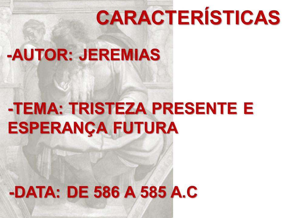 CARACTERÍSTICAS -AUTOR: JEREMIAS -TEMA: TRISTEZA PRESENTE E ESPERANÇA FUTURA -DATA: DE 586 A 585 A.C