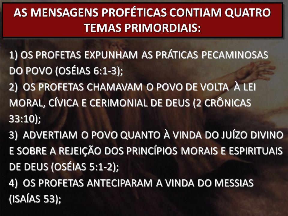 AS MENSAGENS PROFÉTICAS CONTIAM QUATRO TEMAS PRIMORDIAIS: 1) OS PROFETAS EXPUNHAM AS PRÁTICAS PECAMINOSAS DO POVO (OSÉIAS 6:1-3); 2) OS PROFETAS CHAMAVAM O POVO DE VOLTA À LEI MORAL, CÍVICA E CERIMONIAL DE DEUS (2 CRÔNICAS 33:10); 3) ADVERTIAM O POVO QUANTO À VINDA DO JUÍZO DIVINO E SOBRE A REJEIÇÃO DOS PRINCÍPIOS MORAIS E ESPIRITUAIS DE DEUS (OSÉIAS 5:1-2); 4) OS PROFETAS ANTECIPARAM A VINDA DO MESSIAS (ISAÍAS 53);