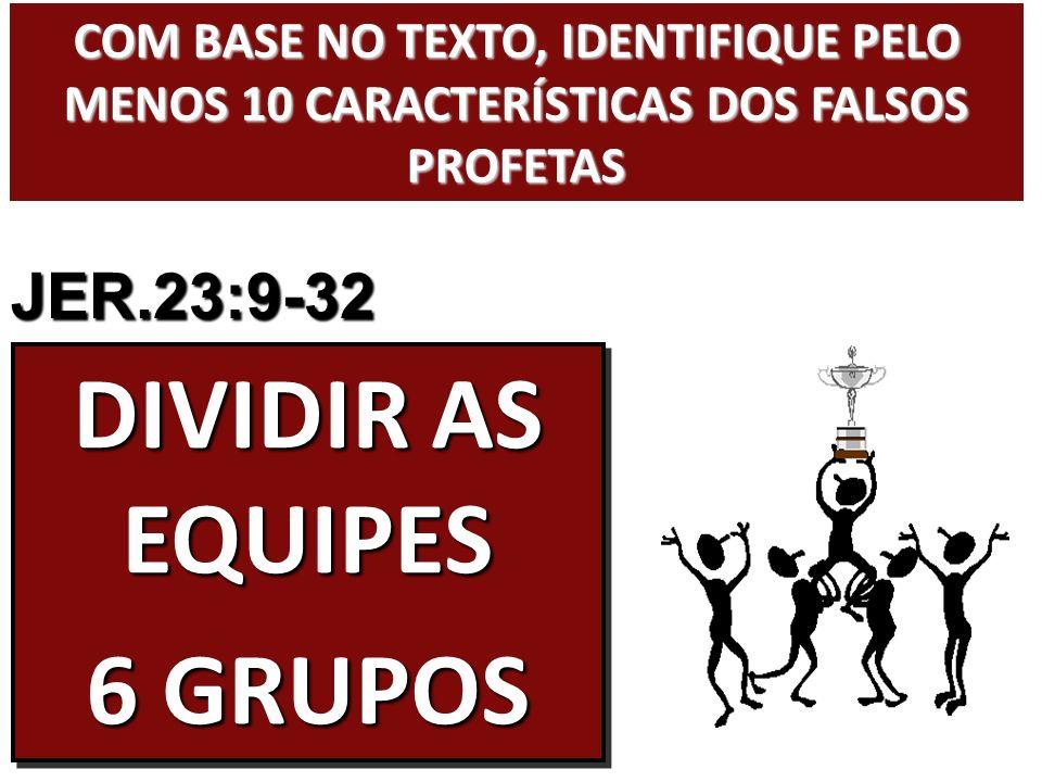 COM BASE NO TEXTO, IDENTIFIQUE PELO MENOS 10 CARACTERÍSTICAS DOS FALSOS PROFETAS DIVIDIR AS EQUIPES 6 GRUPOS DIVIDIR AS EQUIPES 6 GRUPOS JER.23:9-32