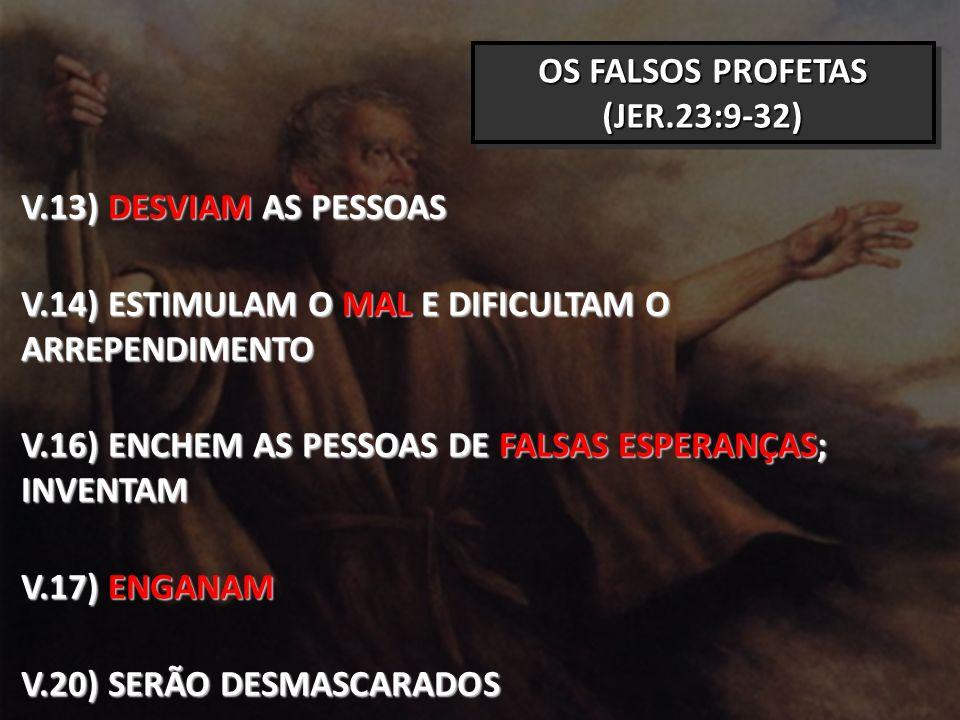 OS FALSOS PROFETAS (JER.23:9-32) V.13) DESVIAM AS PESSOAS V.14) ESTIMULAM O MAL E DIFICULTAM O ARREPENDIMENTO V.16) ENCHEM AS PESSOAS DE FALSAS ESPERANÇAS; INVENTAM V.17) ENGANAM V.20) SERÃO DESMASCARADOS