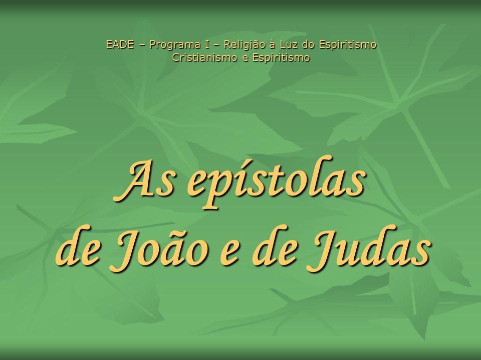 As epístolas de João e de Judas EADE – Programa I – Religião à Luz do Espiritismo Cristianismo e Espiritismo