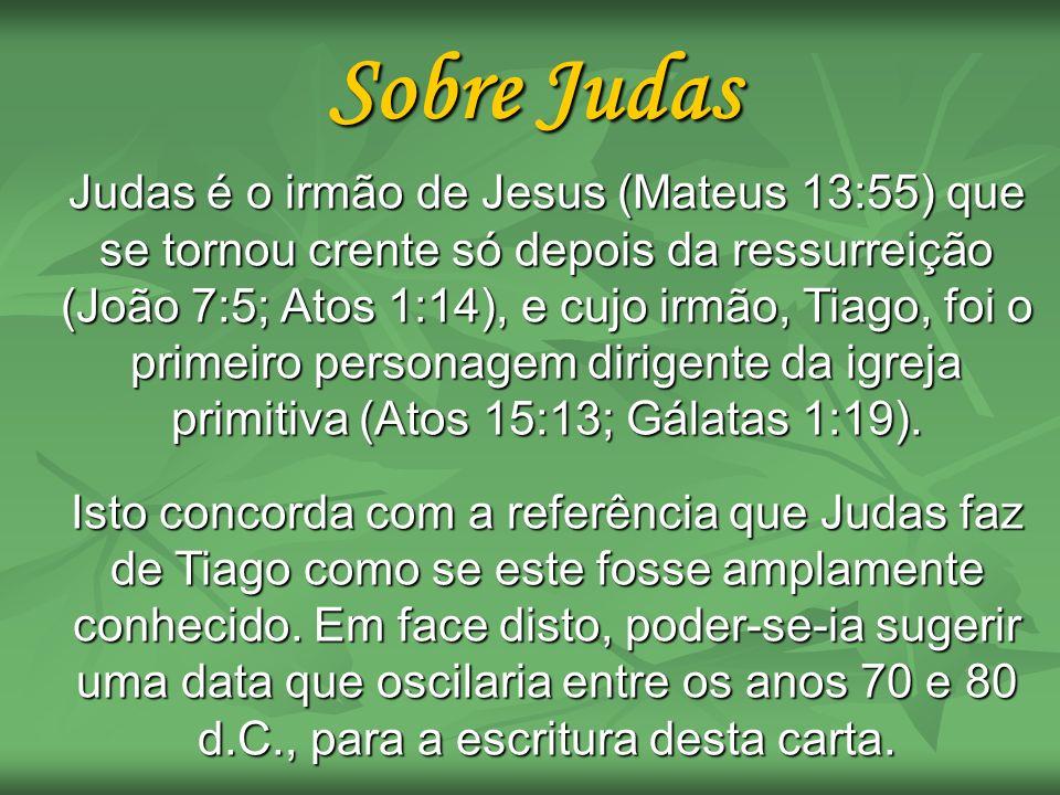 Sobre Judas Judas é o irmão de Jesus (Mateus 13:55) que se tornou crente só depois da ressurreição (João 7:5; Atos 1:14), e cujo irmão, Tiago, foi o p