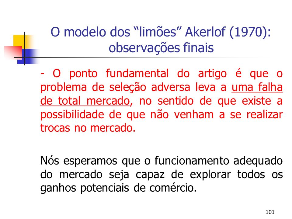 101 O modelo dos limões Akerlof (1970): observações finais - O ponto fundamental do artigo é que o problema de seleção adversa leva a uma falha de tot