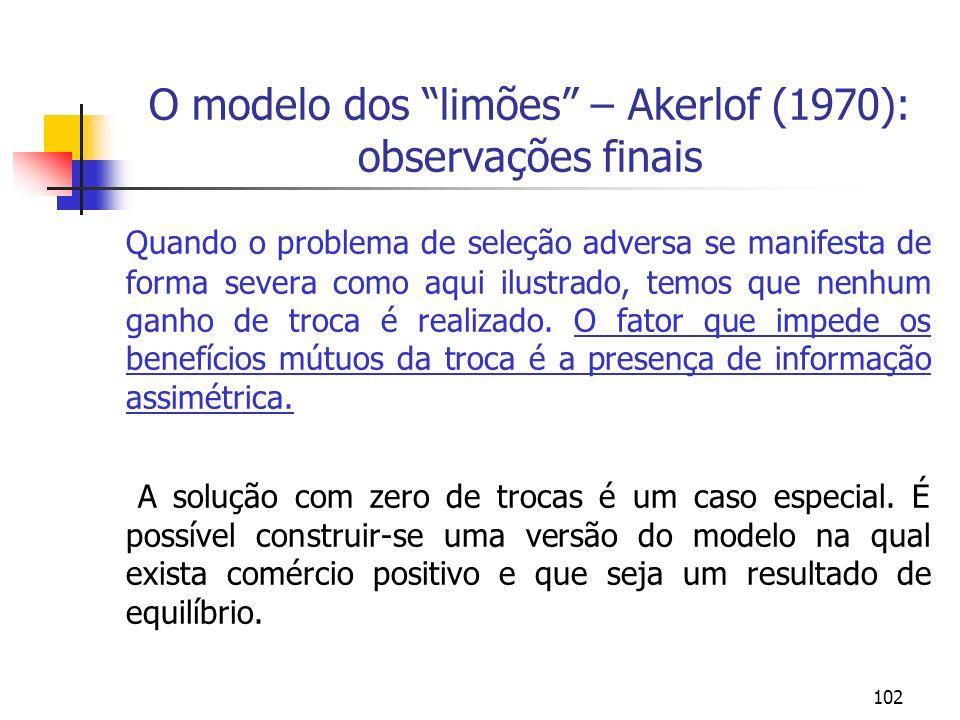 102 O modelo dos limões – Akerlof (1970): observações finais Quando o problema de seleção adversa se manifesta de forma severa como aqui ilustrado, te