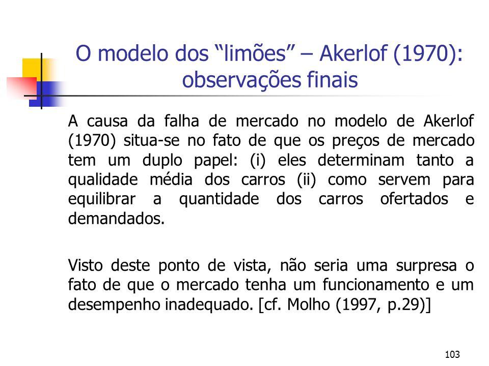 103 O modelo dos limões – Akerlof (1970): observações finais A causa da falha de mercado no modelo de Akerlof (1970) situa-se no fato de que os preços