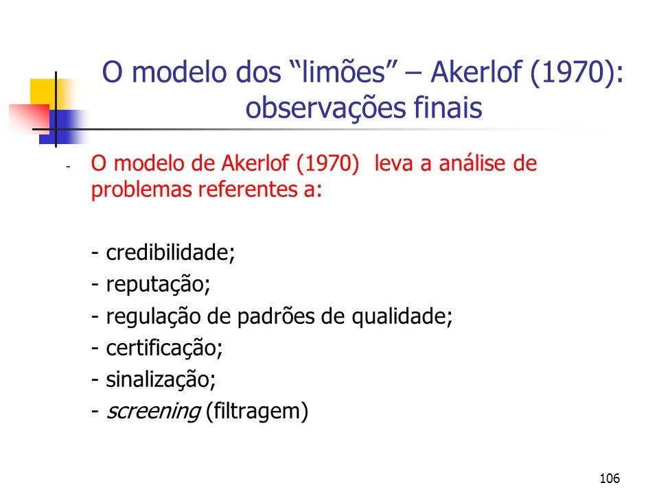 106 O modelo dos limões – Akerlof (1970): observações finais - O modelo de Akerlof (1970) leva a análise de problemas referentes a: - credibilidade; -