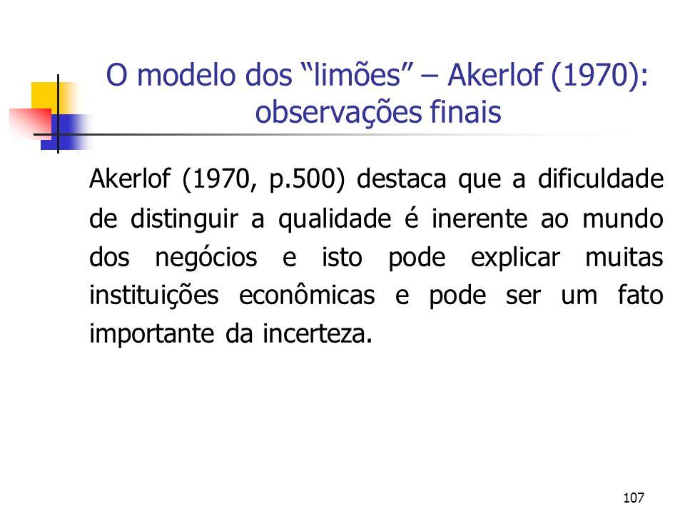 107 O modelo dos limões – Akerlof (1970): observações finais Akerlof (1970, p.500) destaca que a dificuldade de distinguir a qualidade é inerente ao m