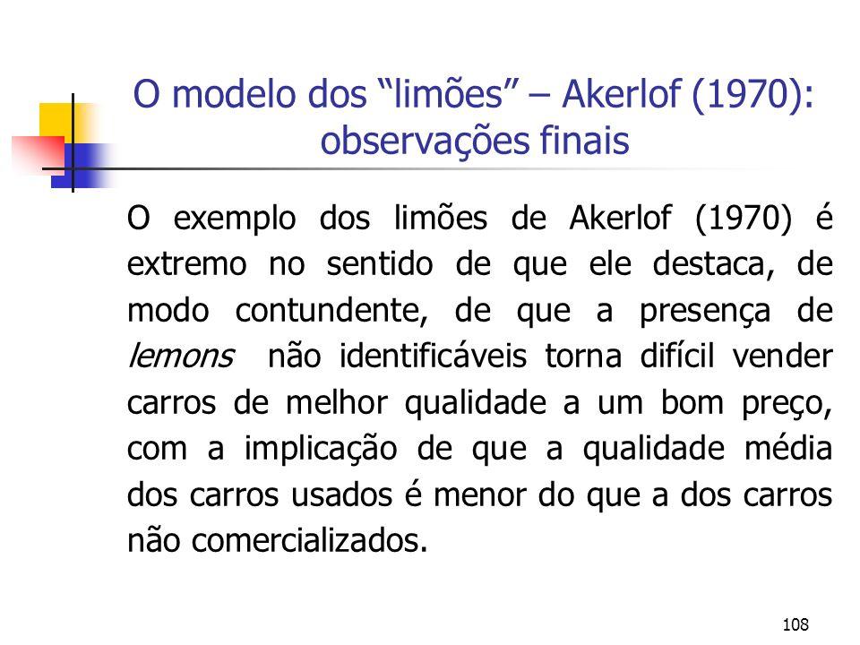 108 O modelo dos limões – Akerlof (1970): observações finais O exemplo dos limões de Akerlof (1970) é extremo no sentido de que ele destaca, de modo c