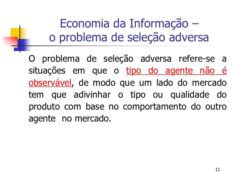 11 Economia da Informação – o problema de seleção adversa O problema de seleção adversa refere-se a situações em que o tipo do agente não é observável