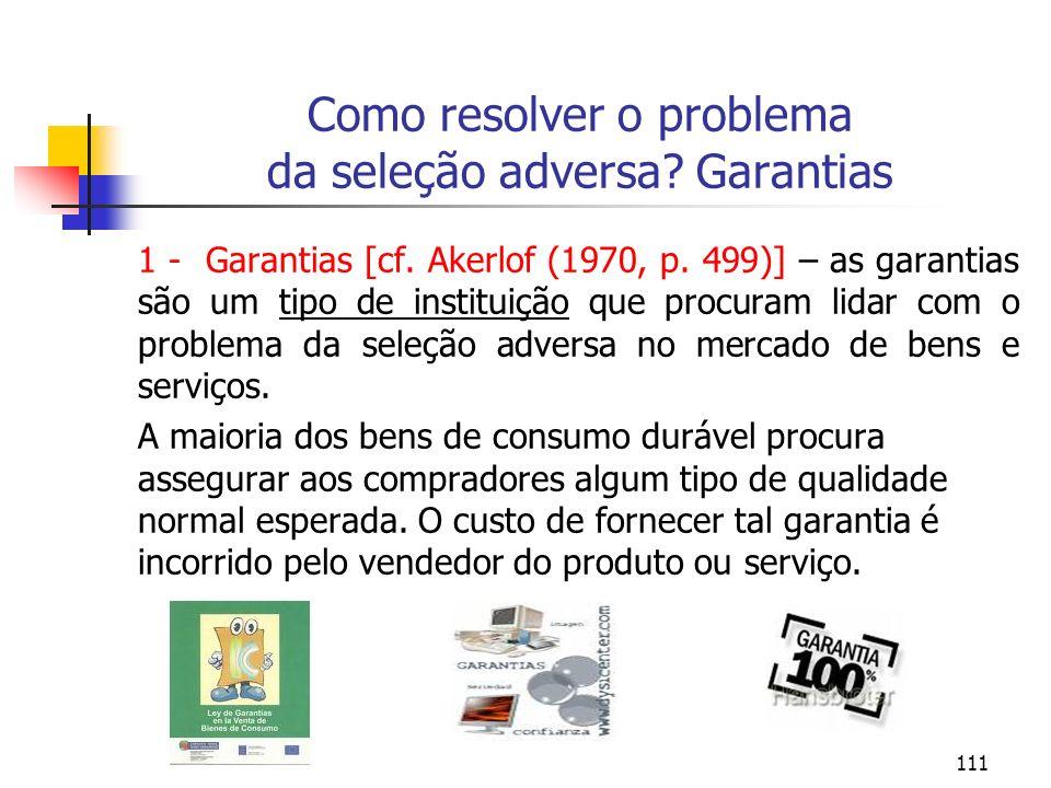 111 Como resolver o problema da seleção adversa? Garantias 1 - Garantias [cf. Akerlof (1970, p. 499)] – as garantias são um tipo de instituição que pr