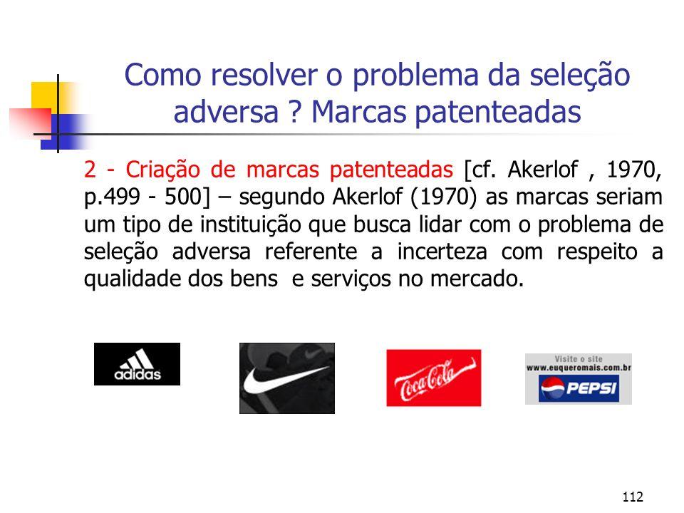 112 Como resolver o problema da seleção adversa ? Marcas patenteadas 2 - Criação de marcas patenteadas [cf. Akerlof, 1970, p.499 - 500] – segundo Aker