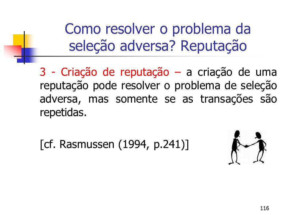 116 Como resolver o problema da seleção adversa? Reputação 3 - Criação de reputação – a criação de uma reputação pode resolver o problema de seleção a