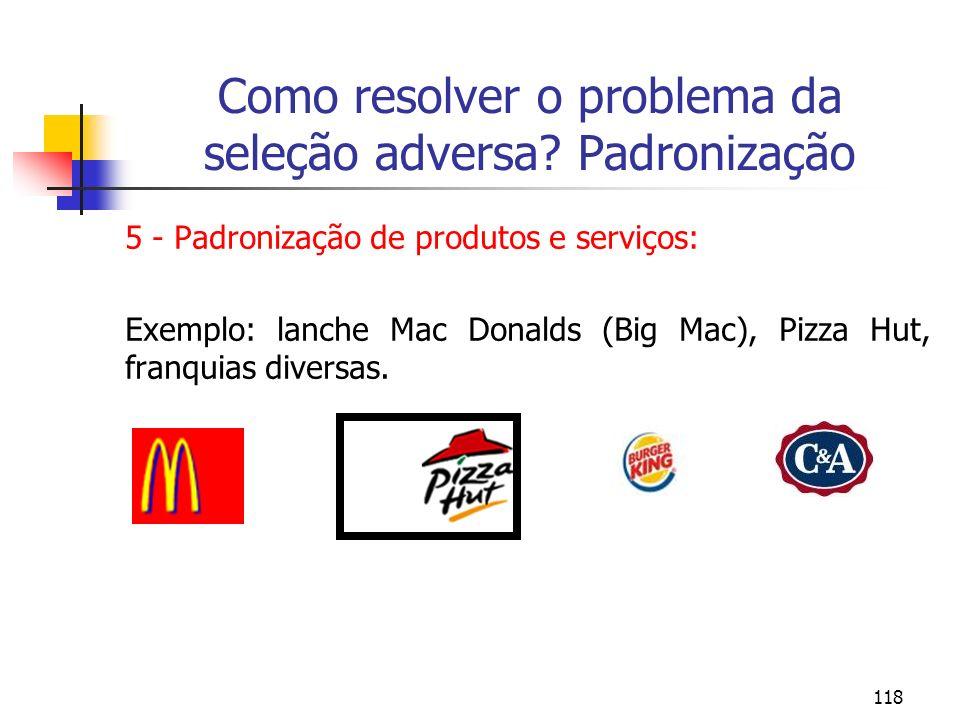118 Como resolver o problema da seleção adversa? Padronização 5 - Padronização de produtos e serviços: Exemplo: lanche Mac Donalds (Big Mac), Pizza Hu