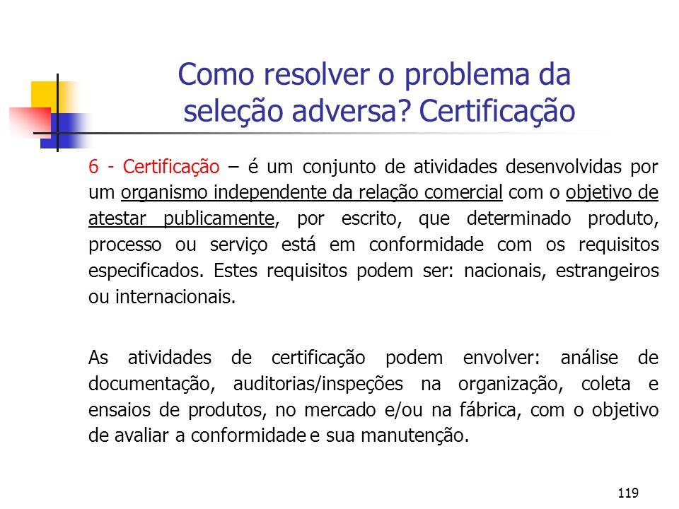 119 Como resolver o problema da seleção adversa? Certificação 6 - Certificação – é um conjunto de atividades desenvolvidas por um organismo independen