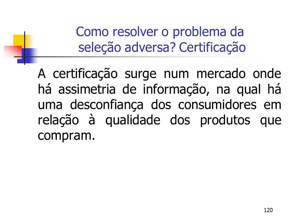 120 Como resolver o problema da seleção adversa? Certificação A certificação surge num mercado onde há assimetria de informação, na qual há uma descon