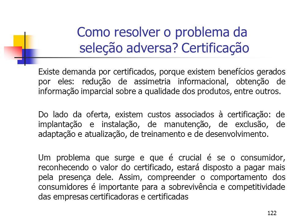 122 Como resolver o problema da seleção adversa? Certificação Existe demanda por certificados, porque existem benefícios gerados por eles: redução de