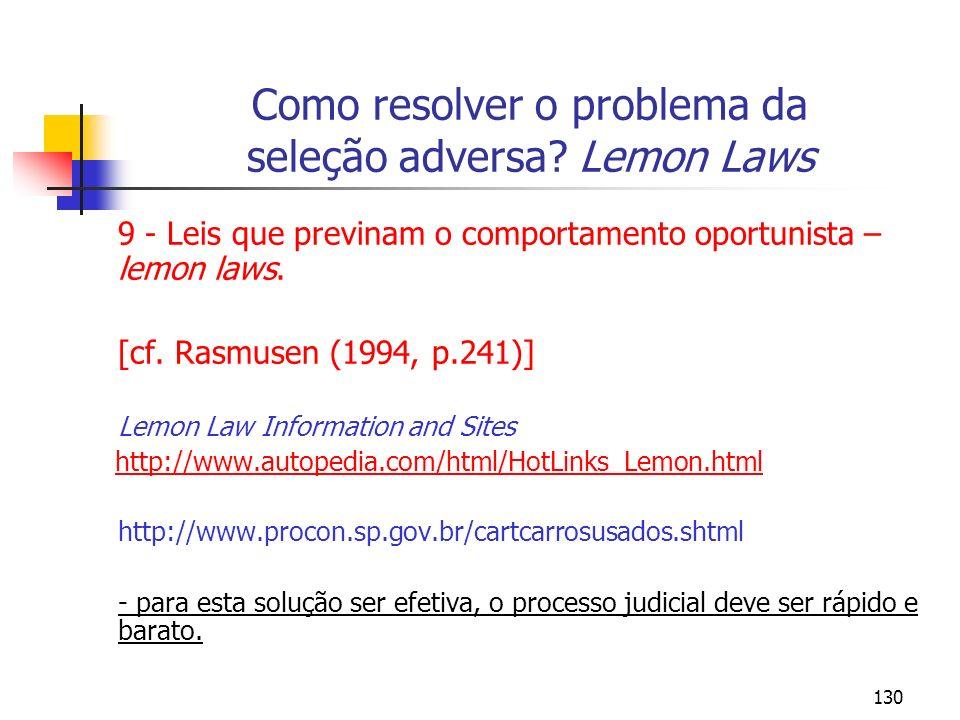 130 Como resolver o problema da seleção adversa? Lemon Laws 9 - Leis que previnam o comportamento oportunista – lemon laws. [cf. Rasmusen (1994, p.241